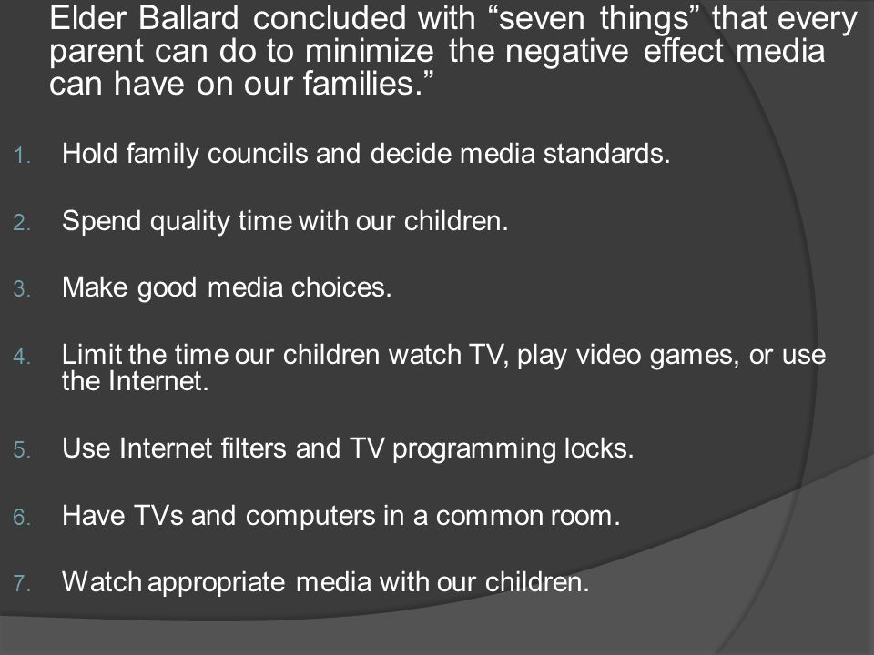 Elder Ballard concluded with seven things that every parent can do to minimize the negative effect media can have on our families. 1.