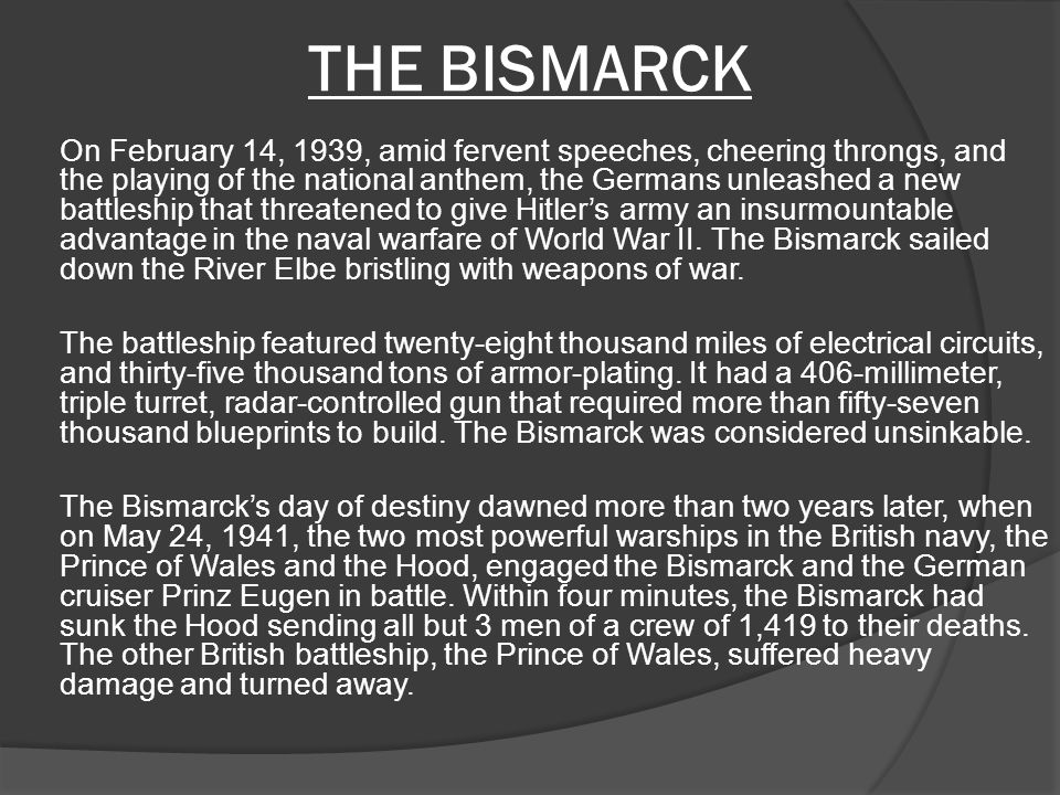 THE BISMARCK On February 14, 1939, amid fervent speeches, cheering throngs, and the playing of the national anthem, the Germans unleashed a new battleship that threatened to give Hitler's army an insurmountable advantage in the naval warfare of World War II.