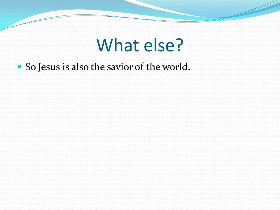 What else So Jesus is also the savior of the world.