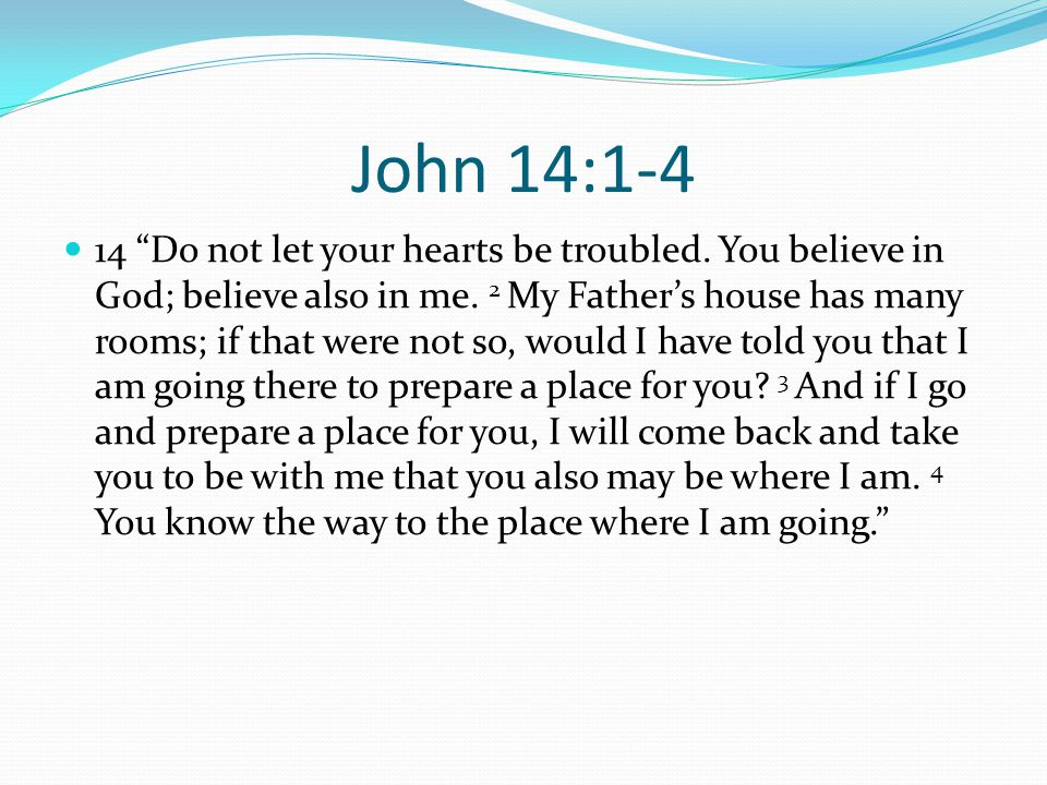 John 14:1-4 14 Do not let your hearts be troubled.