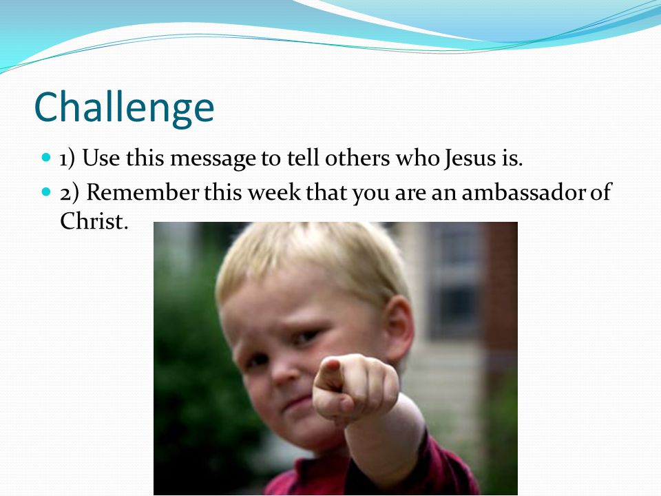 Challenge 1) Use this message to tell others who Jesus is.