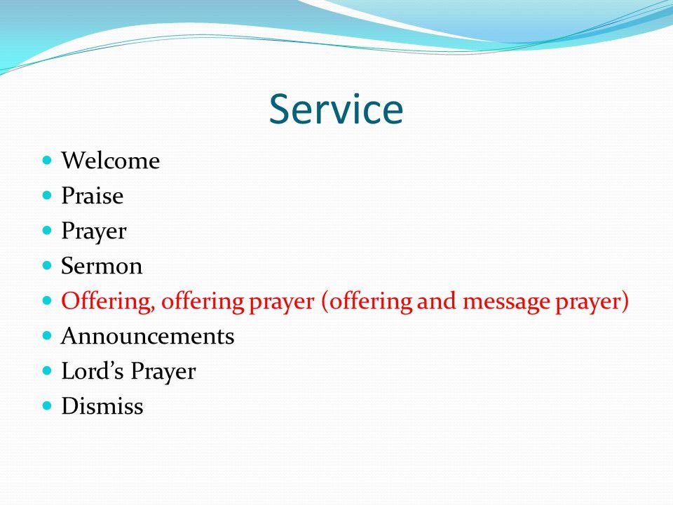 Service Welcome Praise Prayer Sermon Offering, offering prayer (offering and message prayer) Announcements Lord's Prayer Dismiss