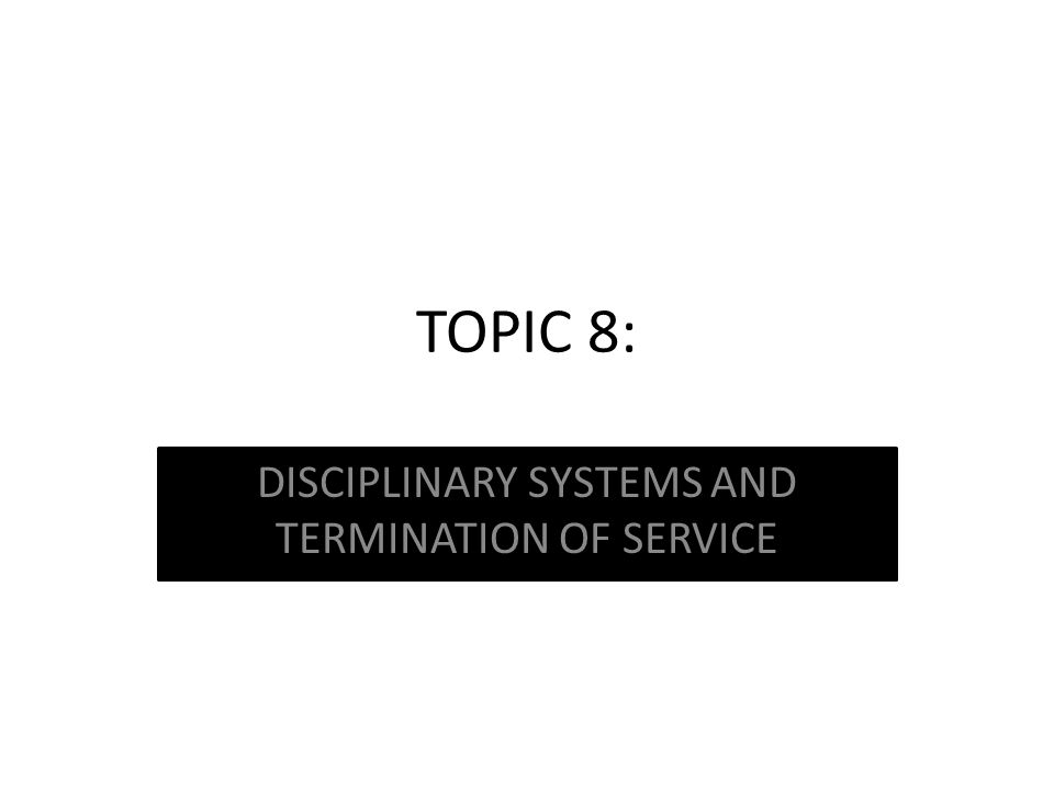 TOPIC 8: DISCIPLINARY SYSTEMS AND TERMINATION OF SERVICE