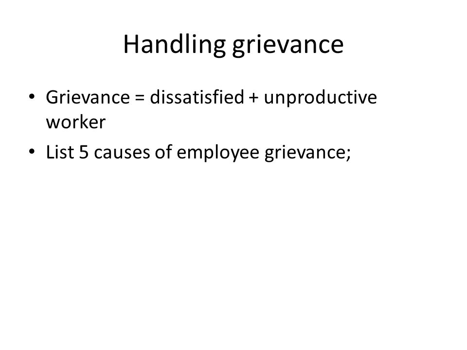 Handling grievance Grievance = dissatisfied + unproductive worker List 5 causes of employee grievance;