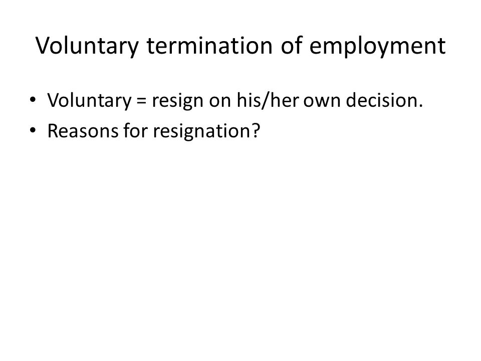 Voluntary termination of employment Voluntary = resign on his/her own decision.