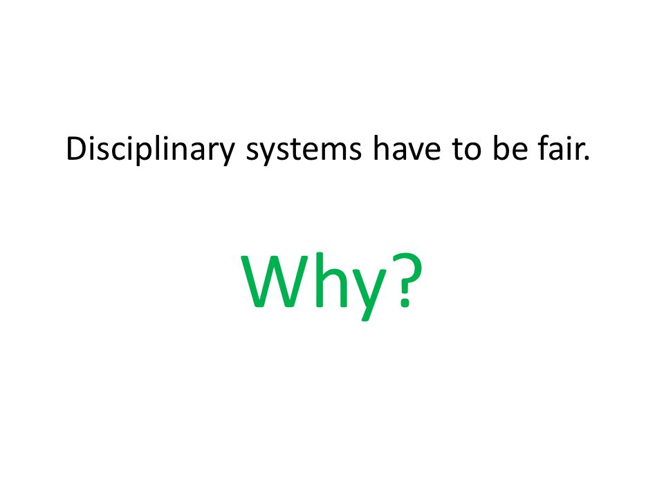 Disciplinary systems have to be fair. Why?