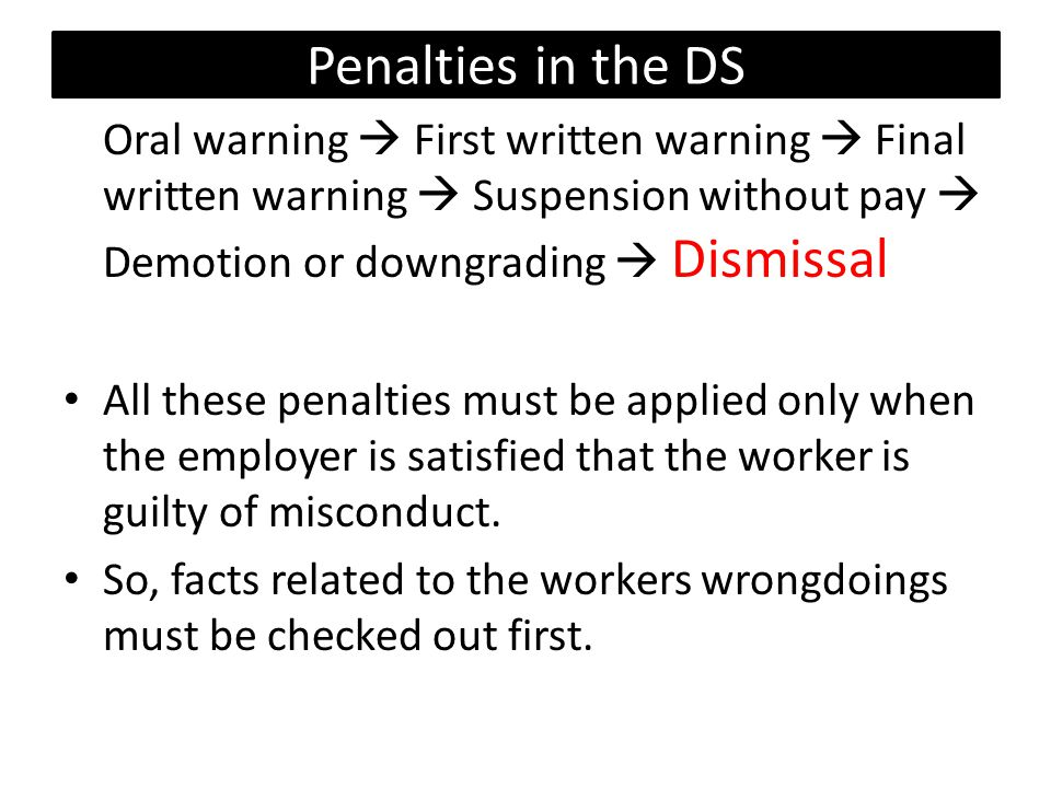 Penalties in the DS Oral warning  First written warning  Final written warning  Suspension without pay  Demotion or downgrading  Dismissal All these penalties must be applied only when the employer is satisfied that the worker is guilty of misconduct.