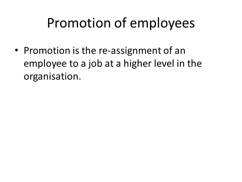 Promotion of employees Promotion is the re-assignment of an employee to a job at a higher level in the organisation.