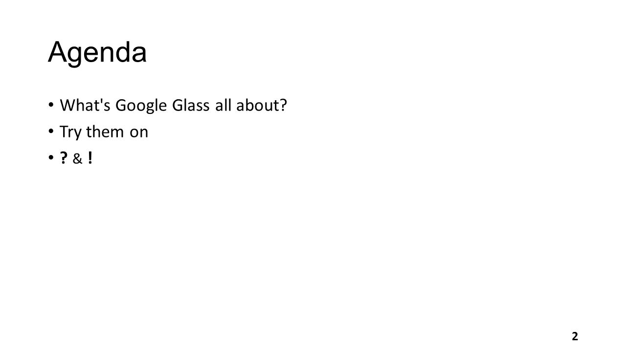 Agenda What's Google Glass all about? Try them on ? & ! 2