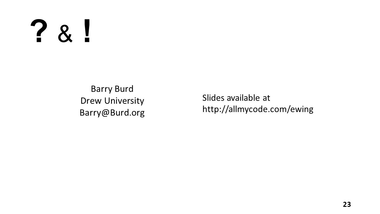 ? & !? & ! 23 Barry Burd Drew University Barry@Burd.org Slides available at http://allmycode.com/ewing