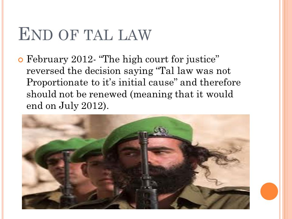 E ND OF TAL LAW February 2012- The high court for justice reversed the decision saying Tal law was not Proportionate to it's initial cause and therefore should not be renewed (meaning that it would end on July 2012).