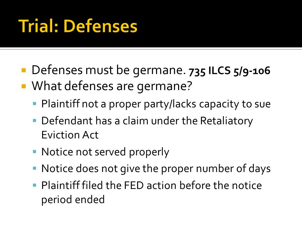  Defenses must be germane. 735 ILCS 5/9-106  What defenses are germane?  Plaintiff not a proper party/lacks capacity to sue  Defendant has a claim