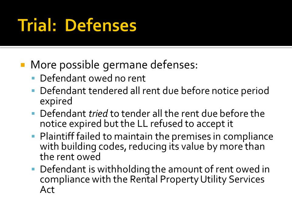  More possible germane defenses:  Defendant owed no rent  Defendant tendered all rent due before notice period expired  Defendant tried to tender