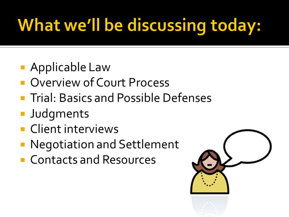  Applicable Law  Overview of Court Process  Trial: Basics and Possible Defenses  Judgments  Client interviews  Negotiation and Settlement  Cont