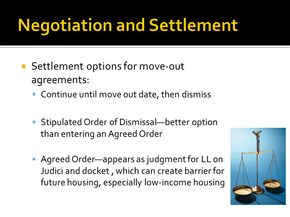  Settlement options for move-out agreements:  Continue until move out date, then dismiss  Stipulated Order of Dismissal—better option than entering