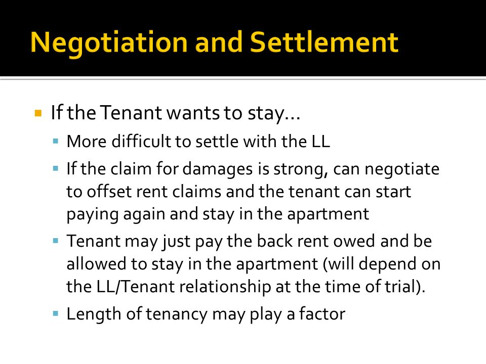  If the Tenant wants to stay…  More difficult to settle with the LL  If the claim for damages is strong, can negotiate to offset rent claims and th