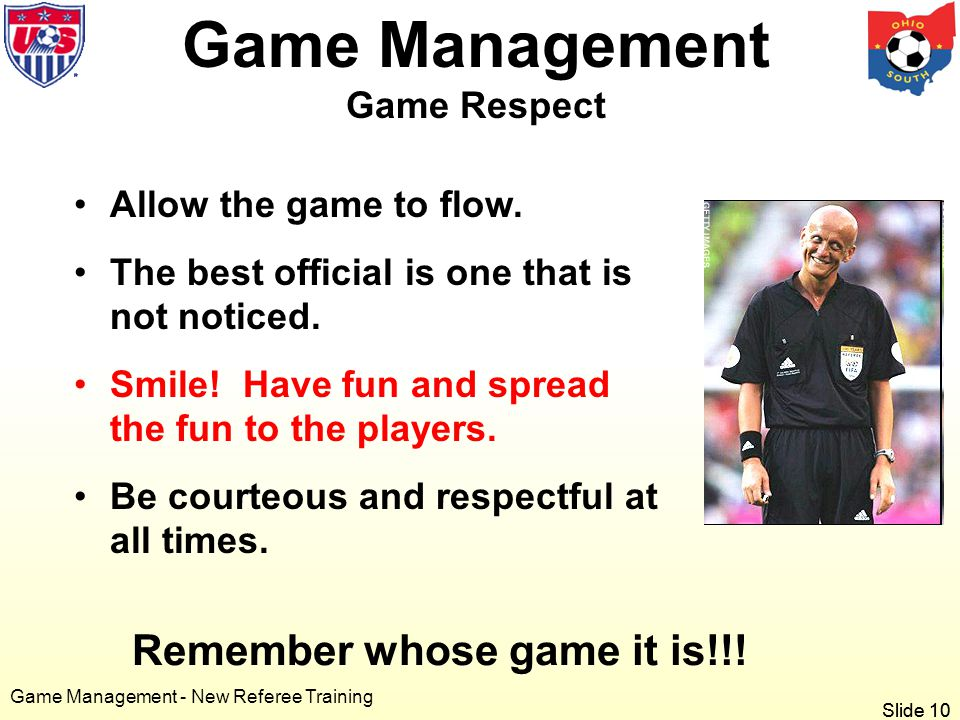 Slide 10 Game Management - New Referee Training Remember whose game it is!!.