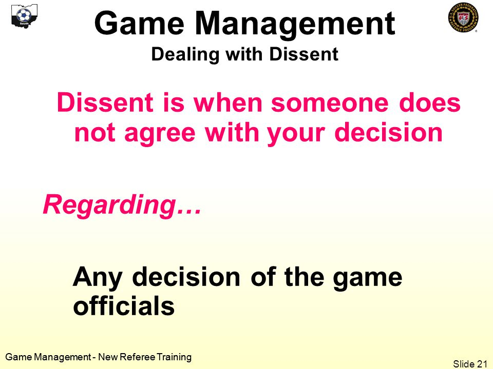 Game Management - New Referee Training Dissent is when someone does not agree with your decision Regarding… Any decision of the game officials Game Management Dealing with Dissent Game Management - New Referee Training Slide 21