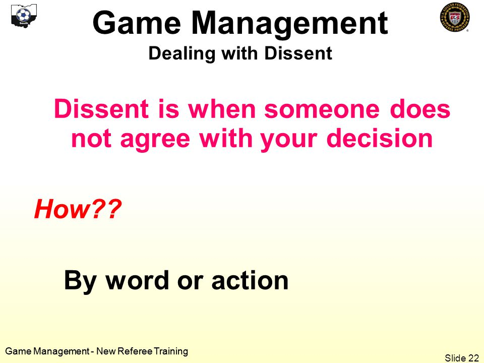 Game Management - New Referee Training Dissent is when someone does not agree with your decision How .