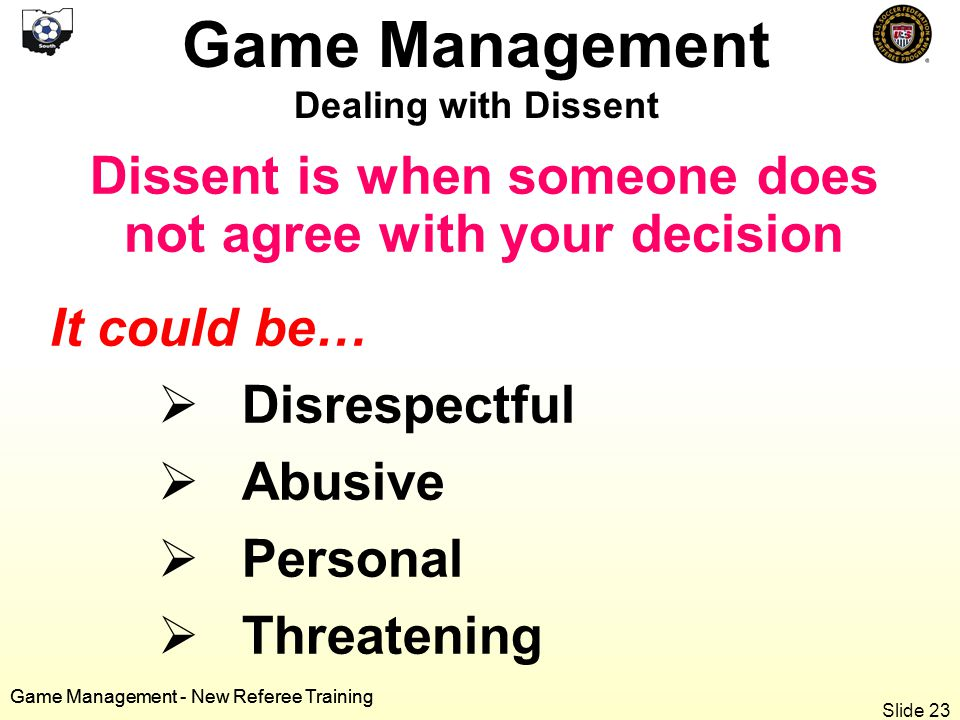 Game Management - New Referee Training Dissent is when someone does not agree with your decision It could be…  Disrespectful  Abusive  Personal  Threatening Game Management Dealing with Dissent Game Management - New Referee Training Slide 23