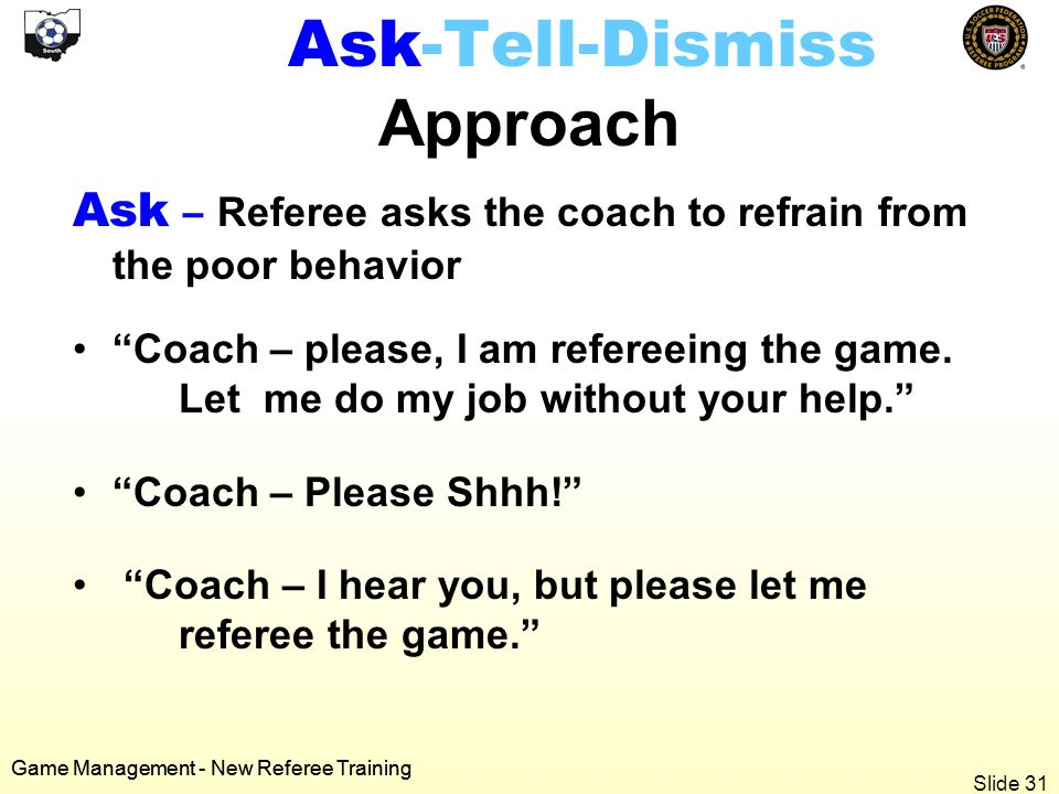 Game Management - New Referee Training Ask-Tell-Dismiss Approach Ask – Referee asks the coach to refrain from the poor behavior Coach – please, I am refereeing the game.
