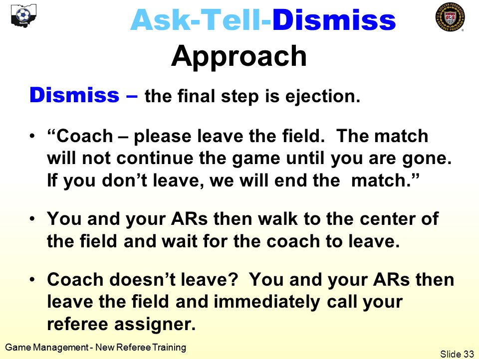 Game Management - New Referee Training Ask-Tell-Dismiss Approach Dismiss – the final step is ejection.