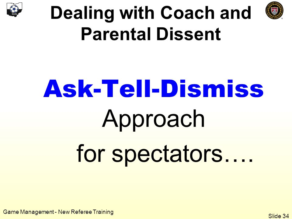 Game Management - New Referee Training Dealing with Coach and Parental Dissent Ask-Tell-Dismiss Approach for spectators….