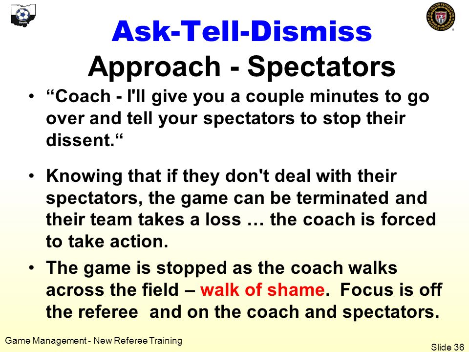 Game Management - New Referee Training Ask-Tell-Dismiss Approach - Spectators Coach - I ll give you a couple minutes to go over and tell your spectators to stop their dissent. Knowing that if they don t deal with their spectators, the game can be terminated and their team takes a loss … the coach is forced to take action.