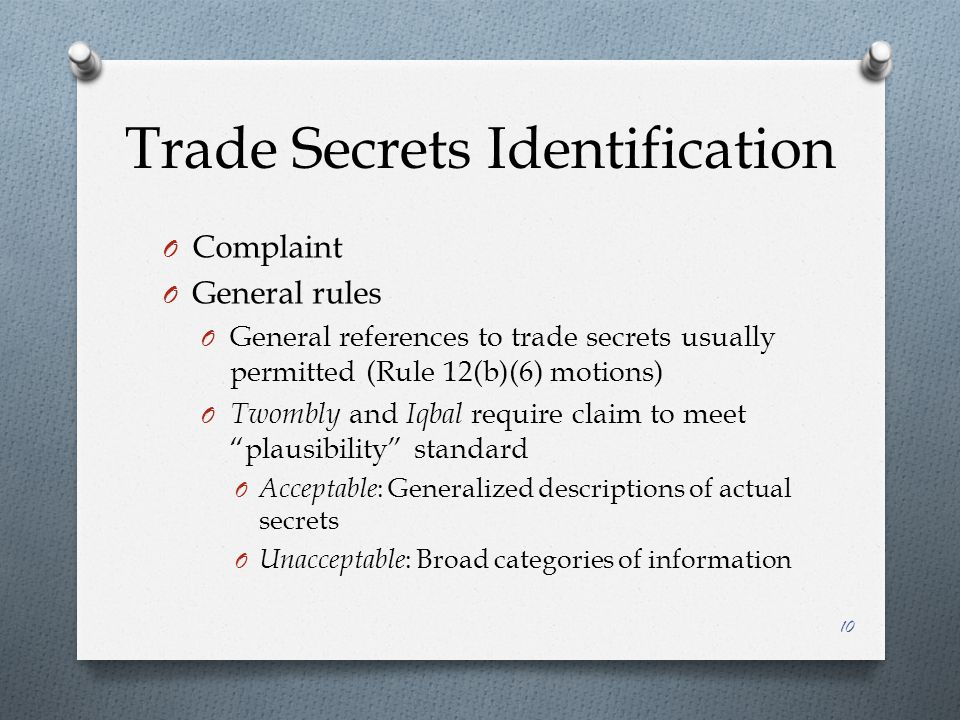 Trade Secrets Identification O Complaint O General rules O General references to trade secrets usually permitted (Rule 12(b)(6) motions) O Twombly and Iqbal require claim to meet plausibility standard O Acceptable : Generalized descriptions of actual secrets O Unacceptable : Broad categories of information 10