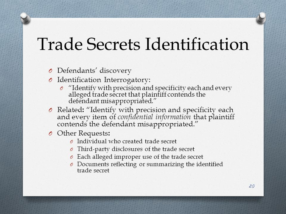 Trade Secrets Identification O Defendants' discovery O Identification Interrogatory: O Identify with precision and specificity each and every alleged trade secret that plaintiff contends the defendant misappropriated. O Related : Identify with precision and specificity each and every item of confidential information that plaintiff contends the defendant misappropriated. O Other Requests : O Individual who created trade secret O Third-party disclosures of the trade secret O Each alleged improper use of the trade secret O Documents reflecting or summarizing the identified trade secret 20