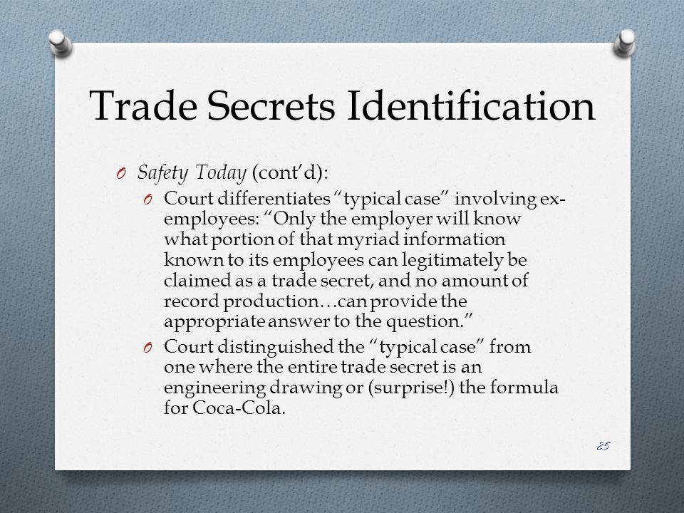 Trade Secrets Identification O Safety Today (cont'd): O Court differentiates typical case involving ex- employees: Only the employer will know what portion of that myriad information known to its employees can legitimately be claimed as a trade secret, and no amount of record production…can provide the appropriate answer to the question. O Court distinguished the typical case from one where the entire trade secret is an engineering drawing or (surprise!) the formula for Coca-Cola.