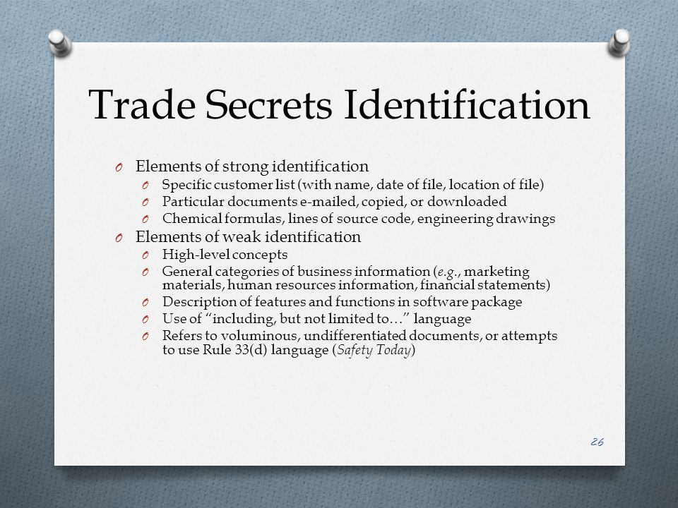 Trade Secrets Identification O Elements of strong identification O Specific customer list (with name, date of file, location of file) O Particular documents e-mailed, copied, or downloaded O Chemical formulas, lines of source code, engineering drawings O Elements of weak identification O High-level concepts O General categories of business information ( e.g., marketing materials, human resources information, financial statements) O Description of features and functions in software package O Use of including, but not limited to… language O Refers to voluminous, undifferentiated documents, or attempts to use Rule 33(d) language ( Safety Today ) 26