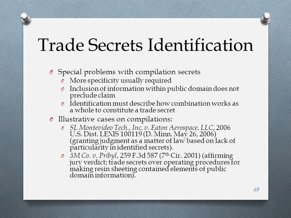 Trade Secrets Identification O Special problems with compilation secrets O More specificity usually required O Inclusion of information within public domain does not preclude claim O Identification must describe how combination works as a whole to constitute a trade secret O Illustrative cases on compilations: O SL Montevideo Tech., Inc.