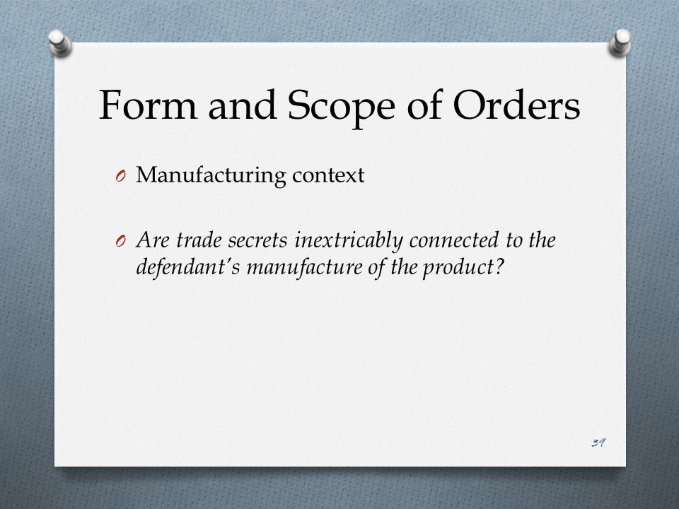Form and Scope of Orders O Manufacturing context O Are trade secrets inextricably connected to the defendant's manufacture of the product.