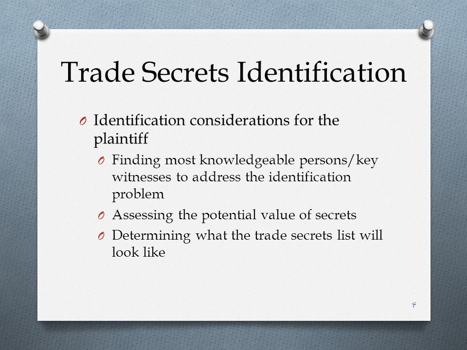 Trade Secrets Identification O Identification considerations for the plaintiff O Finding most knowledgeable persons/key witnesses to address the identification problem O Assessing the potential value of secrets O Determining what the trade secrets list will look like 4