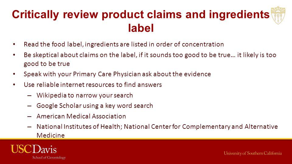 Critically review product claims and ingredients label Read the food label, ingredients are listed in order of concentration Be skeptical about claims on the label, if it sounds too good to be true… it likely is too good to be true Speak with your Primary Care Physician ask about the evidence Use reliable internet resources to find answers – Wikipedia to narrow your search – Google Scholar using a key word search – American Medical Association – National Institutes of Health; National Center for Complementary and Alternative Medicine