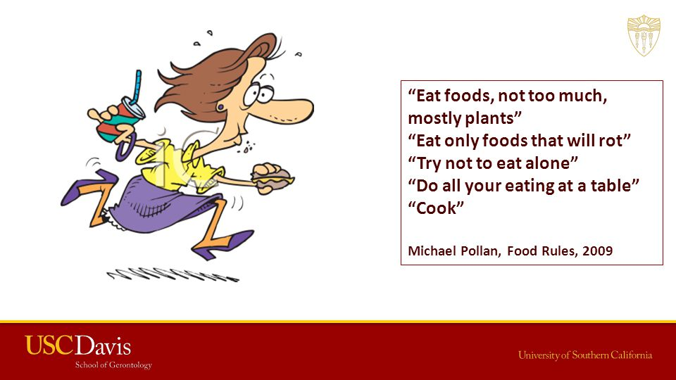 Eat foods, not too much, mostly plants Eat only foods that will rot Try not to eat alone Do all your eating at a table Cook Michael Pollan, Food Rules, 2009