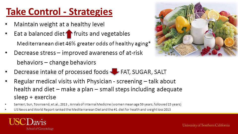 Take Control - Strategies Maintain weight at a healthy level Eat a balanced diet fruits and vegetables Mediterranean diet 46% greater odds of healthy aging* Decrease stress – improved awareness of at-risk behaviors – change behaviors Decrease intake of processed foods FAT, SUGAR, SALT Regular medical visits with Physician - screening – talk about health and diet – make a plan – small steps including adequate sleep + exercise Samieri, Sun, Townsend, et.al., 2013, Annals of Internal Medicine (women mean age 59 years, followed 15 years) US News and World Report ranked the Mediterranean Diet and the #1 diet for health and weight loss 2013