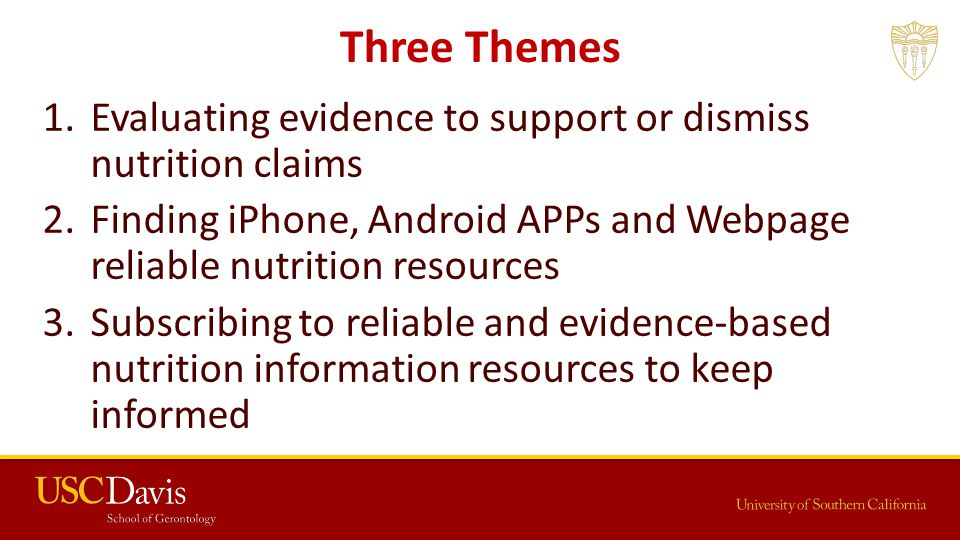 Three Themes 1.Evaluating evidence to support or dismiss nutrition claims 2.Finding iPhone, Android APPs and Webpage reliable nutrition resources 3.Subscribing to reliable and evidence-based nutrition information resources to keep informed
