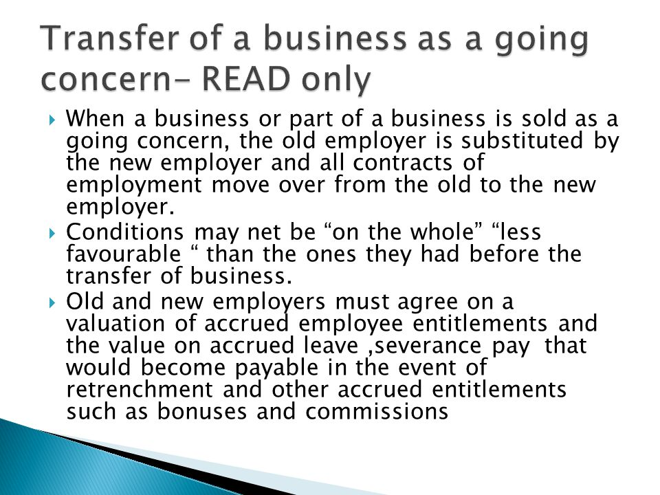  When a business or part of a business is sold as a going concern, the old employer is substituted by the new employer and all contracts of employment move over from the old to the new employer.