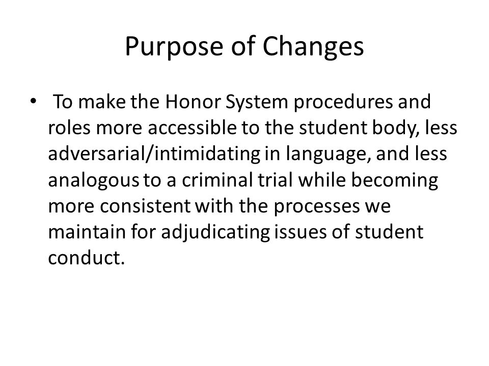 Purpose of Changes To make the Honor System procedures and roles more accessible to the student body, less adversarial/intimidating in language, and less analogous to a criminal trial while becoming more consistent with the processes we maintain for adjudicating issues of student conduct.