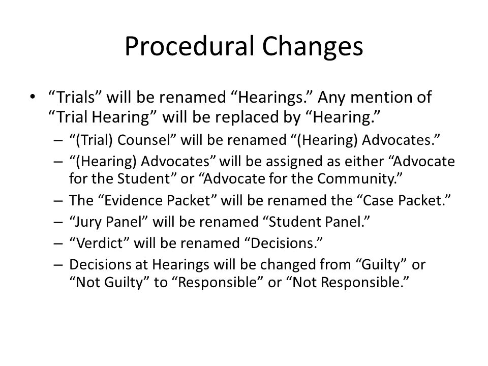 Procedural Changes Trials will be renamed Hearings. Any mention of Trial Hearing will be replaced by Hearing. – (Trial) Counsel will be renamed (Hearing) Advocates. – (Hearing) Advocates will be assigned as either Advocate for the Student or Advocate for the Community. – The Evidence Packet will be renamed the Case Packet. – Jury Panel will be renamed Student Panel. – Verdict will be renamed Decisions. – Decisions at Hearings will be changed from Guilty or Not Guilty to Responsible or Not Responsible.