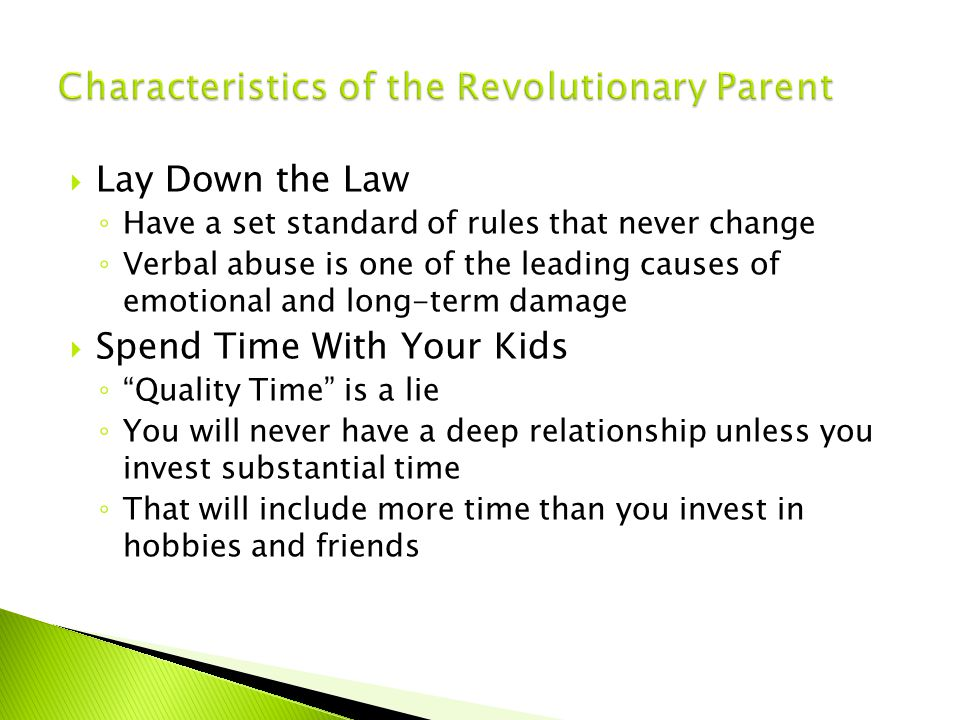  Lay Down the Law ◦ Have a set standard of rules that never change ◦ Verbal abuse is one of the leading causes of emotional and long-term damage  Spend Time With Your Kids ◦ Quality Time is a lie ◦ You will never have a deep relationship unless you invest substantial time ◦ That will include more time than you invest in hobbies and friends