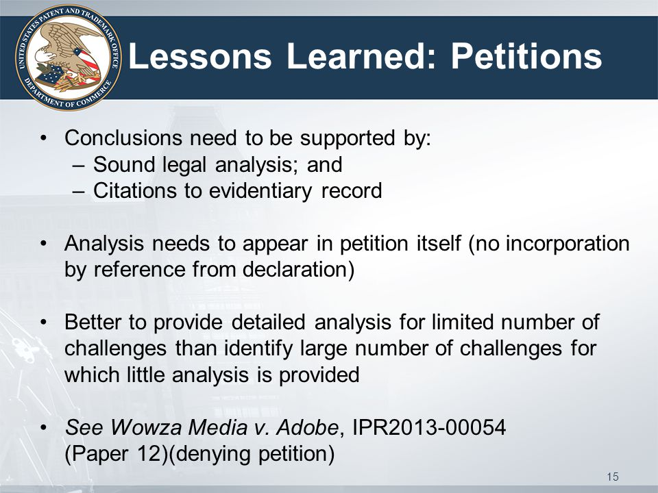 Lessons Learned: Petitions Conclusions need to be supported by: –Sound legal analysis; and –Citations to evidentiary record Analysis needs to appear in petition itself (no incorporation by reference from declaration) Better to provide detailed analysis for limited number of challenges than identify large number of challenges for which little analysis is provided See Wowza Media v.