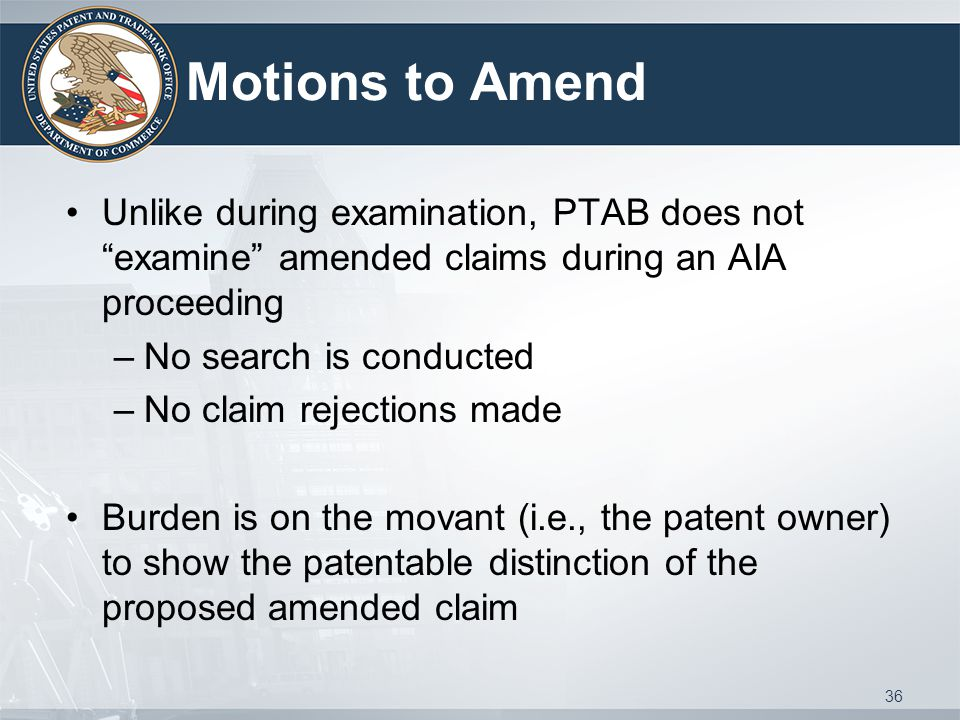 Motions to Amend Unlike during examination, PTAB does not examine amended claims during an AIA proceeding –No search is conducted –No claim rejections made Burden is on the movant (i.e., the patent owner) to show the patentable distinction of the proposed amended claim 36