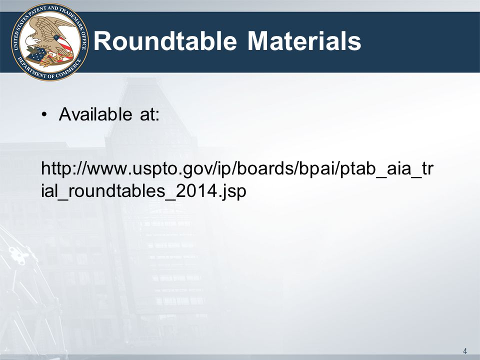 Roundtable Materials Available at: http://www.uspto.gov/ip/boards/bpai/ptab_aia_tr ial_roundtables_2014.jsp 4