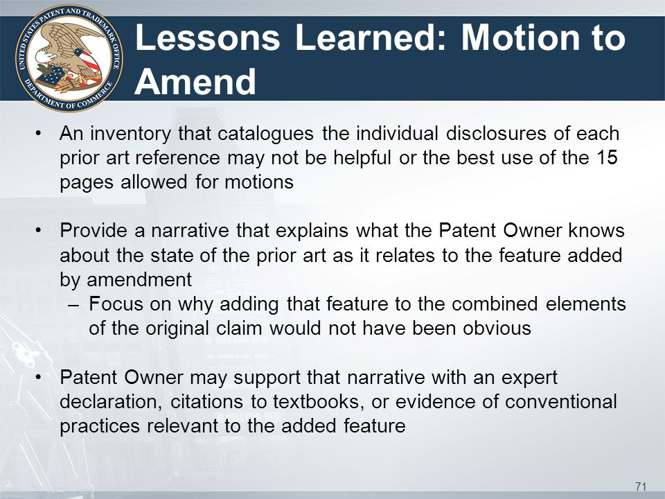 Lessons Learned: Motion to Amend An inventory that catalogues the individual disclosures of each prior art reference may not be helpful or the best use of the 15 pages allowed for motions Provide a narrative that explains what the Patent Owner knows about the state of the prior art as it relates to the feature added by amendment –Focus on why adding that feature to the combined elements of the original claim would not have been obvious Patent Owner may support that narrative with an expert declaration, citations to textbooks, or evidence of conventional practices relevant to the added feature 71