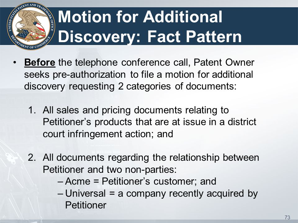 Motion for Additional Discovery: Fact Pattern 73 Before the telephone conference call, Patent Owner seeks pre-authorization to file a motion for additional discovery requesting 2 categories of documents: 1.All sales and pricing documents relating to Petitioner's products that are at issue in a district court infringement action; and 2.All documents regarding the relationship between Petitioner and two non-parties: –Acme = Petitioner's customer; and –Universal = a company recently acquired by Petitioner