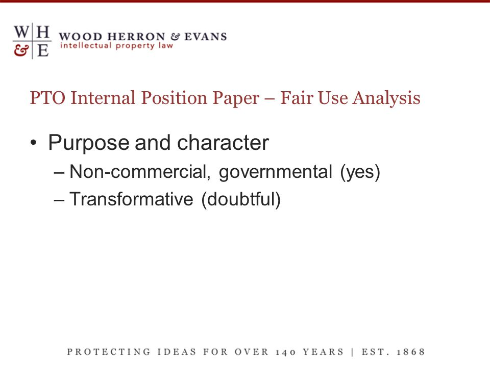 PTO Internal Position Paper – Fair Use Analysis Purpose and character –Non-commercial, governmental (yes) –Transformative (doubtful)