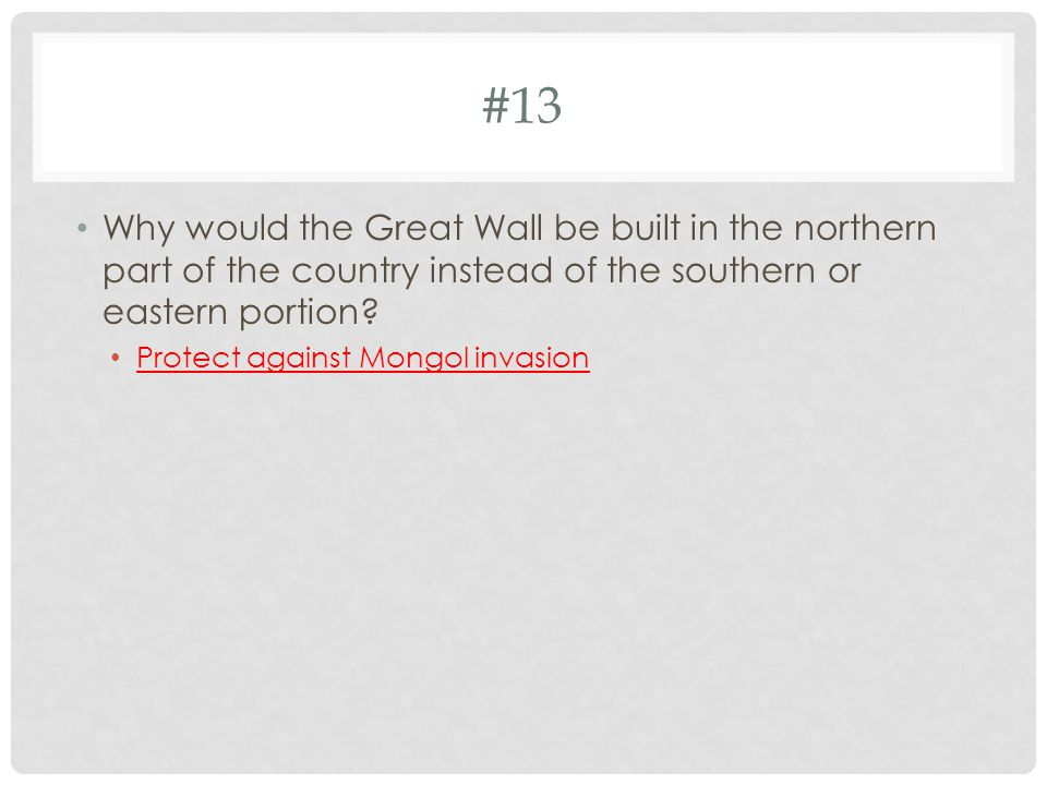 #13 Why would the Great Wall be built in the northern part of the country instead of the southern or eastern portion.